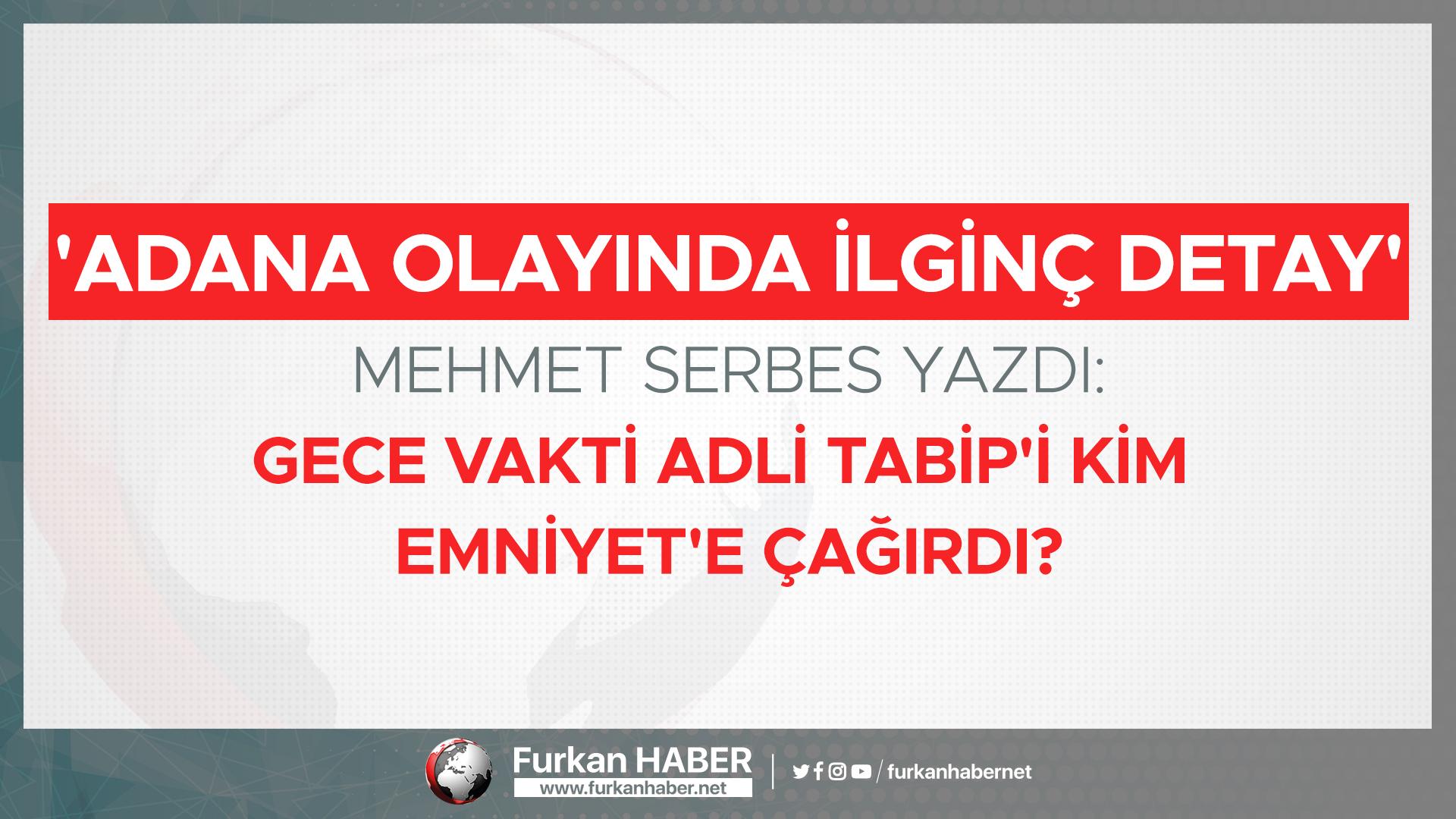 'Adana olayında ilginç detay' Mehmet Serbes yazdı: Gece Vakti Adli Tabip'i Kim Emniyet'e Çağırdı?