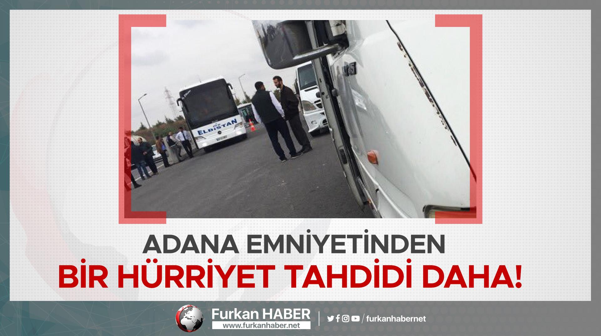Adana Emniyetinden Bir Hürriyet Tahdidi Daha!