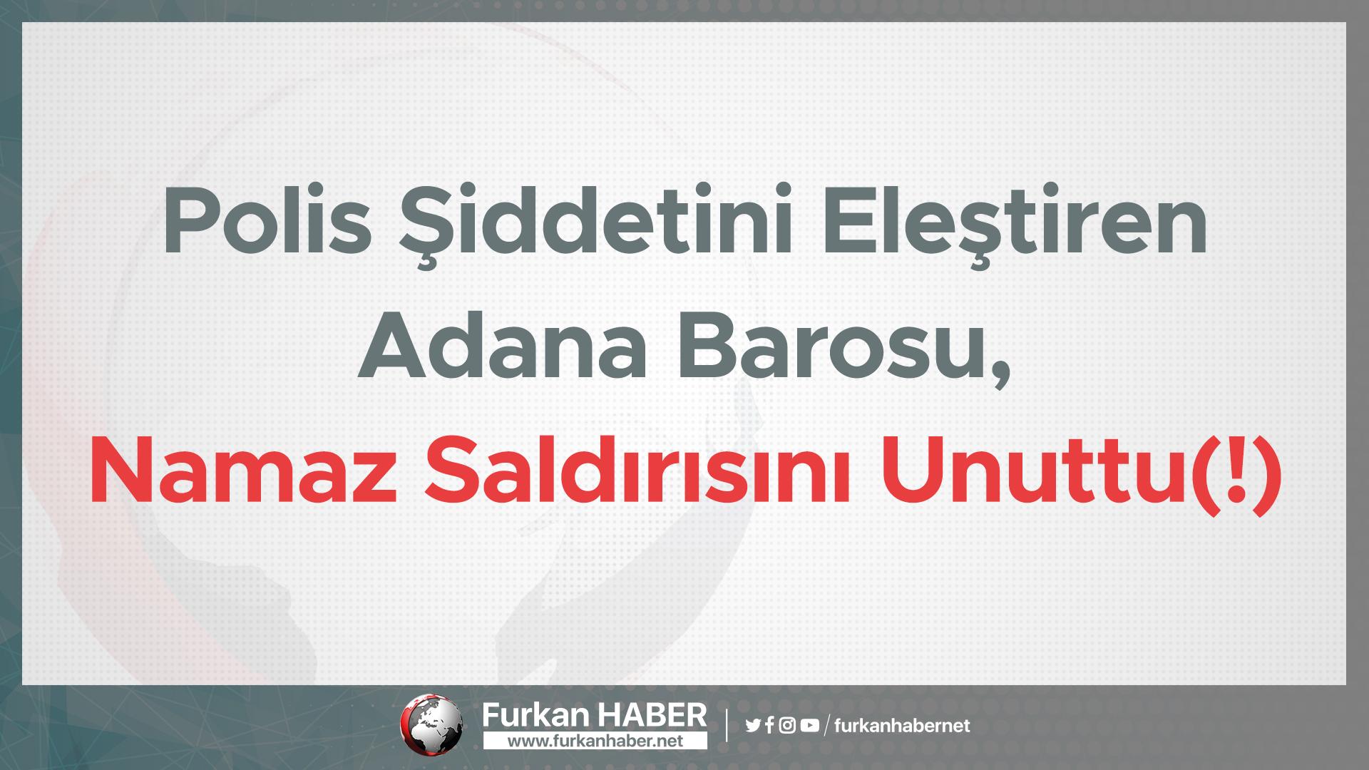 Polis Şiddetini Eleştiren Adana Barosu, Namaz Saldırısını Unuttu(!)