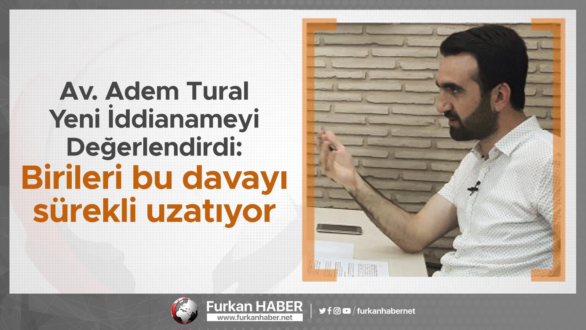 Av. Adem Tural yeni iddianameyi değerlendirdi: Birileri bu davayı sürekli uzatıyor