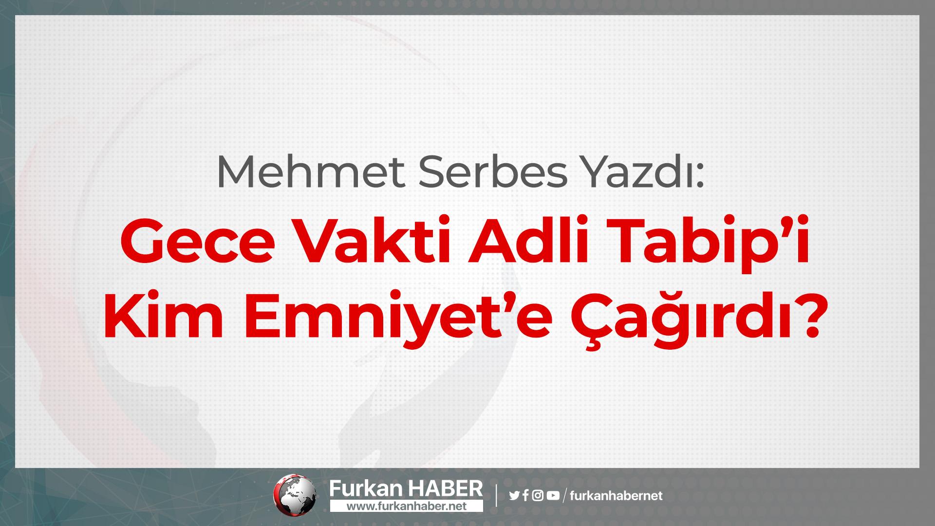 Mehmet Serbes Yazdı: Gece Vakti Adli Tabip'i Kim Emniyet'e Çağırdı?