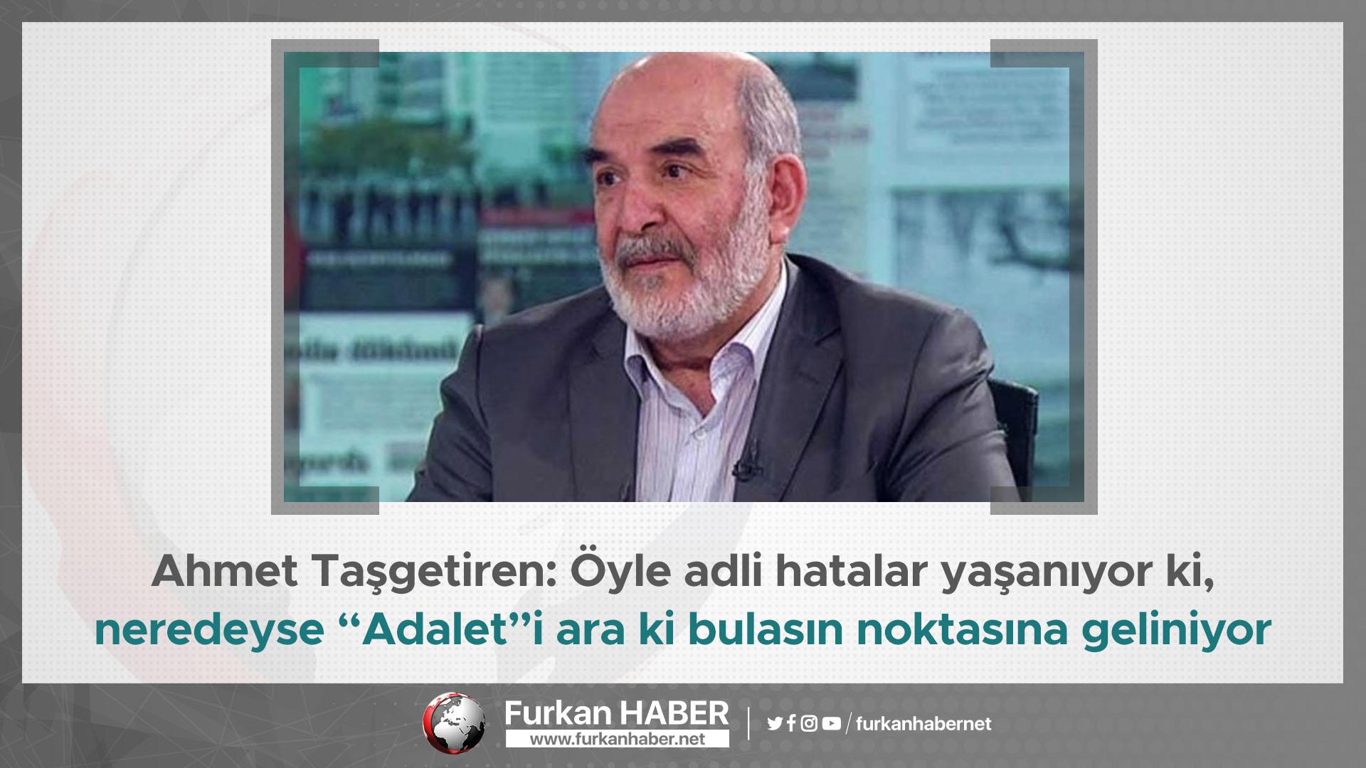 """Ahmet Taşgetiren: Öyle adli hatalar yaşanıyor ki, neredeyse """"Adalet""""i ara ki bulasın noktasına geliniyor"""