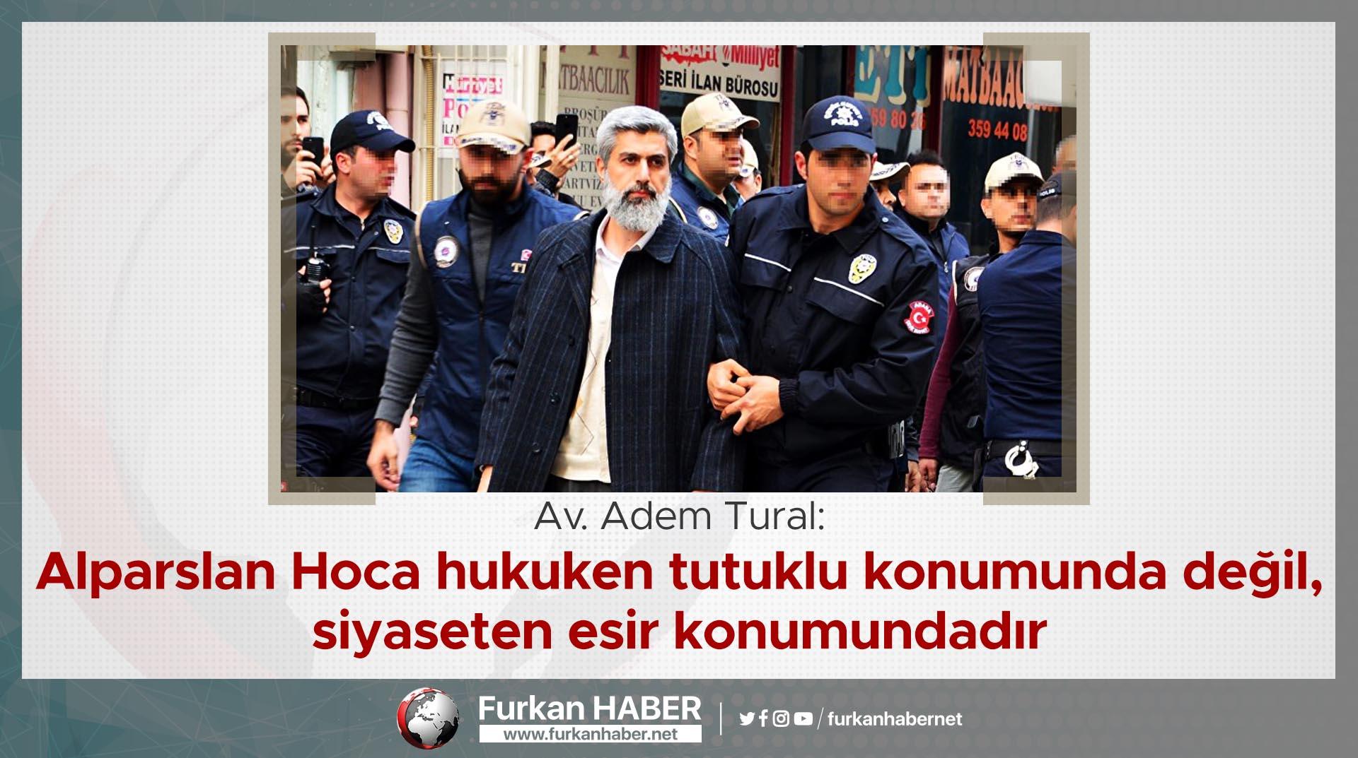 Av. Adem Tural: Alparslan Hoca hukuken tutuklu konumunda değil, siyaseten esir konumundadır