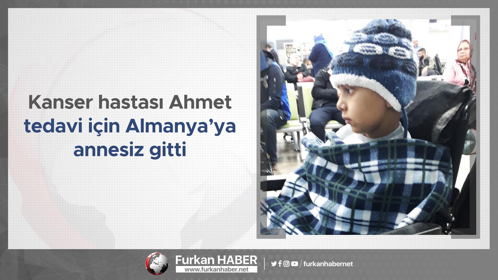 Kanser hastası Ahmet tedavi için Almanya'ya annesiz gitti