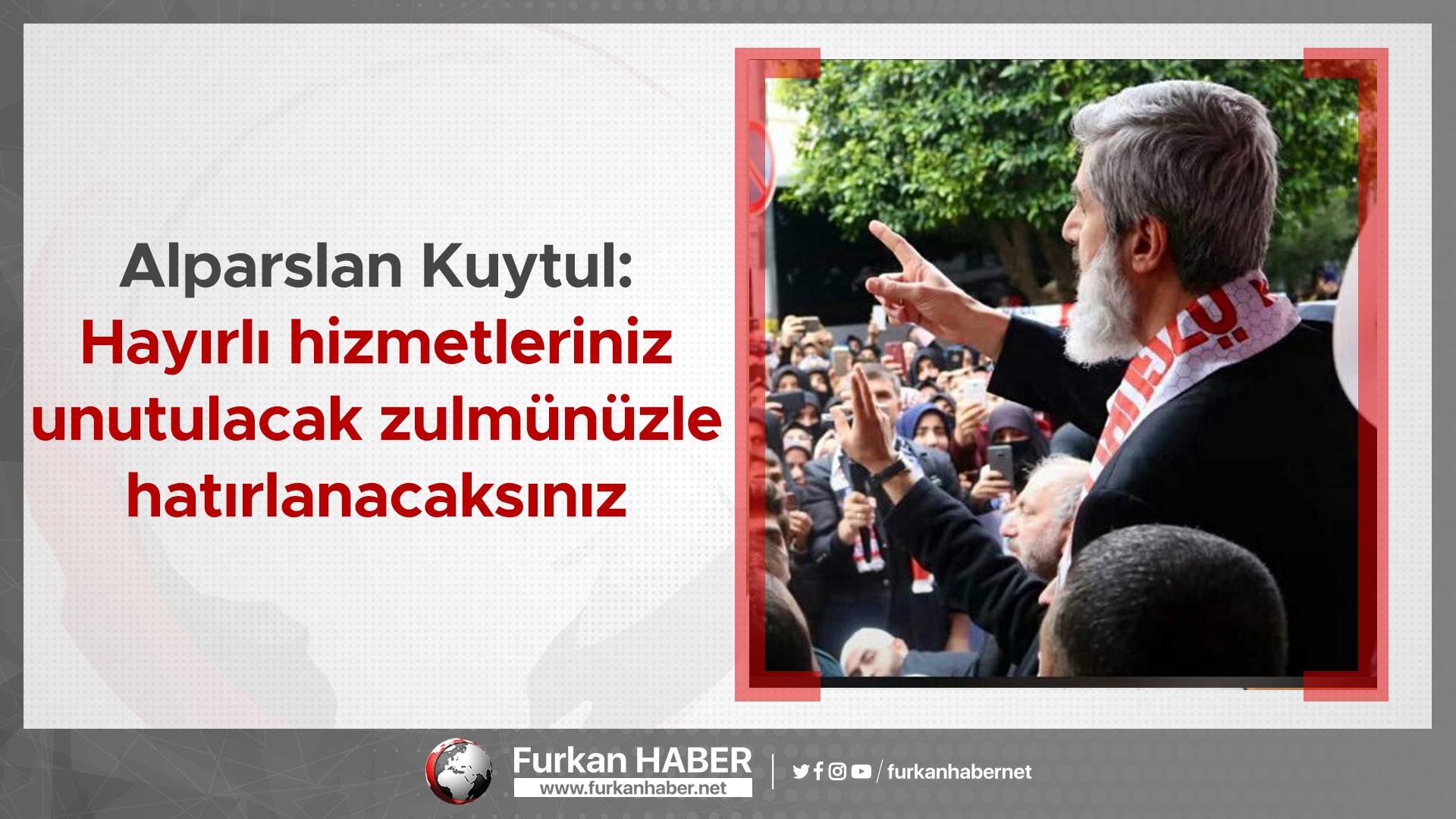 Alparslan Kuytul: Hayırlı hizmetleriniz unutulacak zulmünüzle hatırlanacaksınız