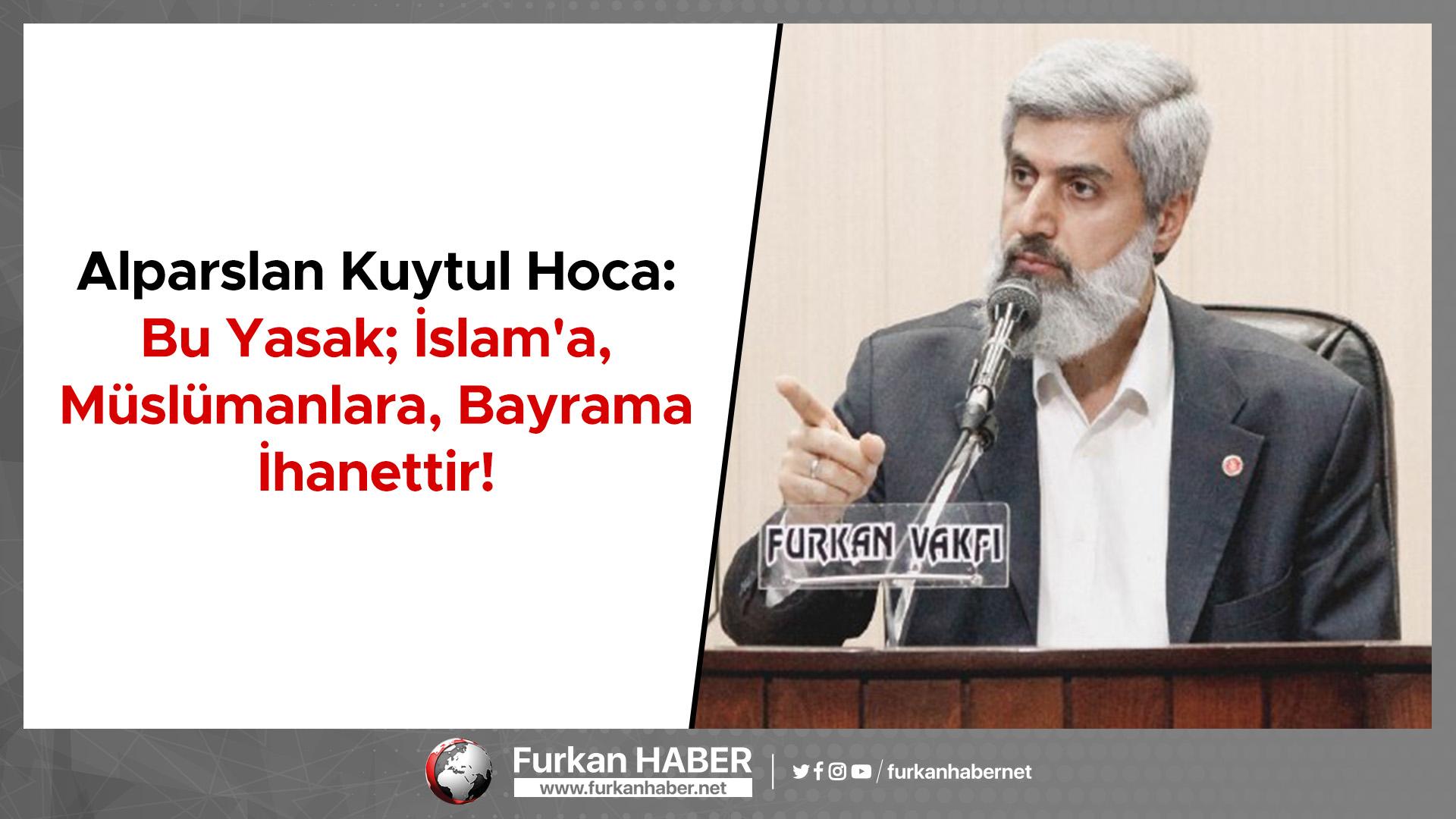 Alparslan Kuytul Hoca: Bu Yasak; İslam'a, Müslümanlara, Bayrama İhanettir!