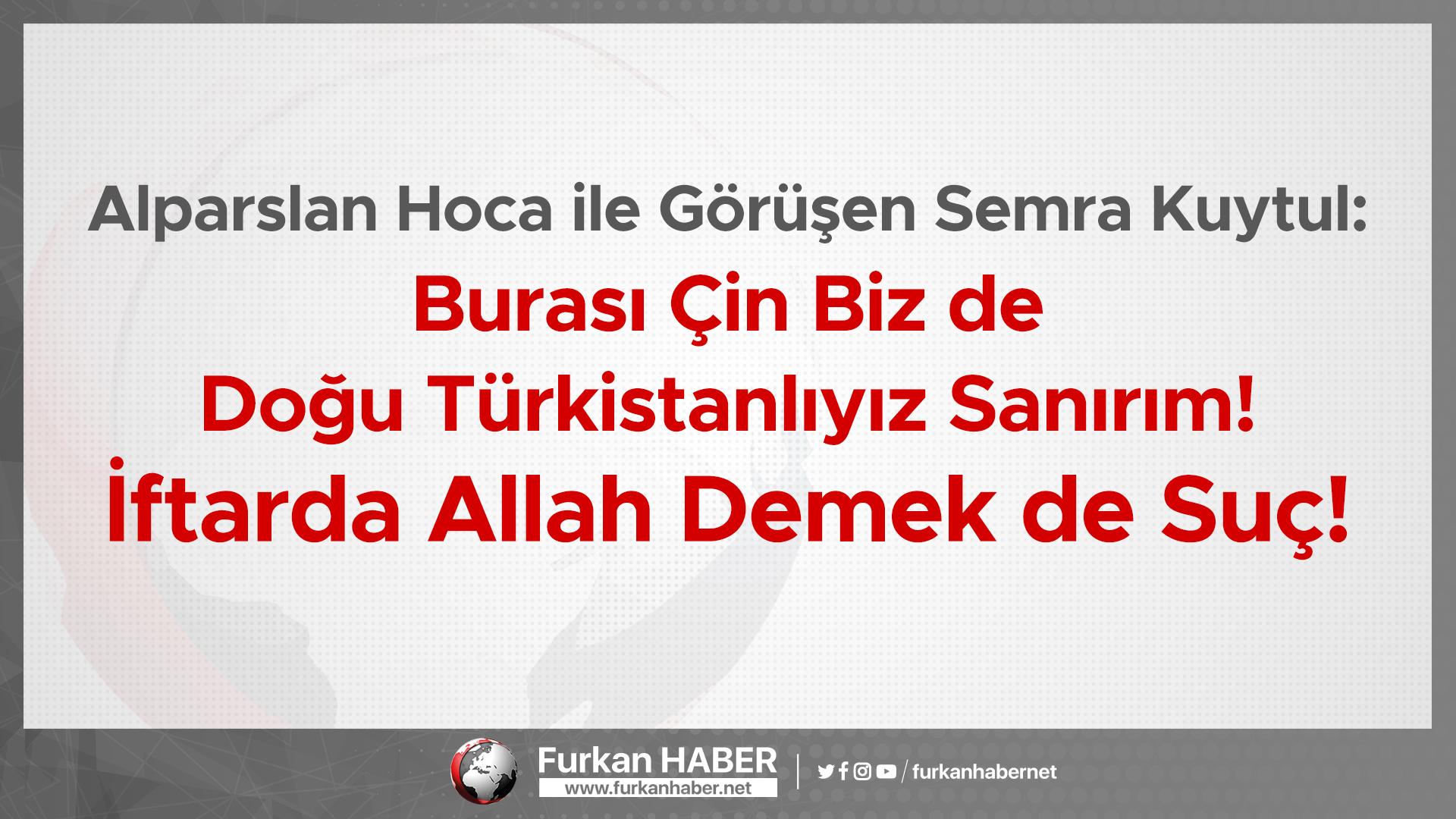 Alparslan Hoca ile Görüşen Semra Kuytul: Burası Çin Biz de Doğu Türkistanlıyız Sanırım! İftarda Allah Demek de Suç!