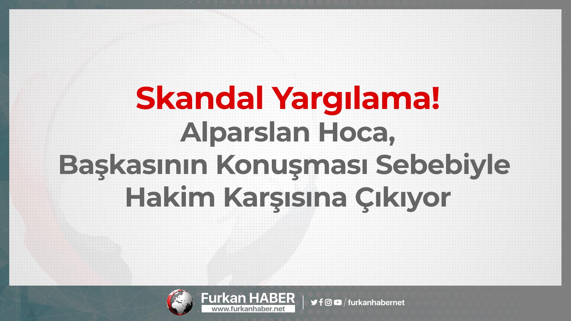 Skandal Yargılama! Alparslan Hoca, Başkasının Konuşması Sebebiyle Hakim Karşısına Çıkıyor