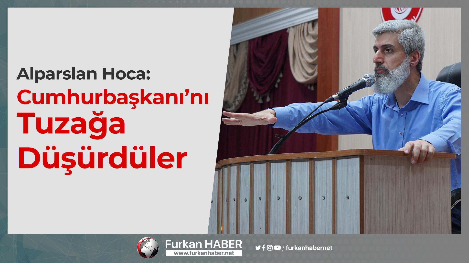 Alparslan Hoca: Cumhurbaşkanı'nı Tuzağa Düşürdüler