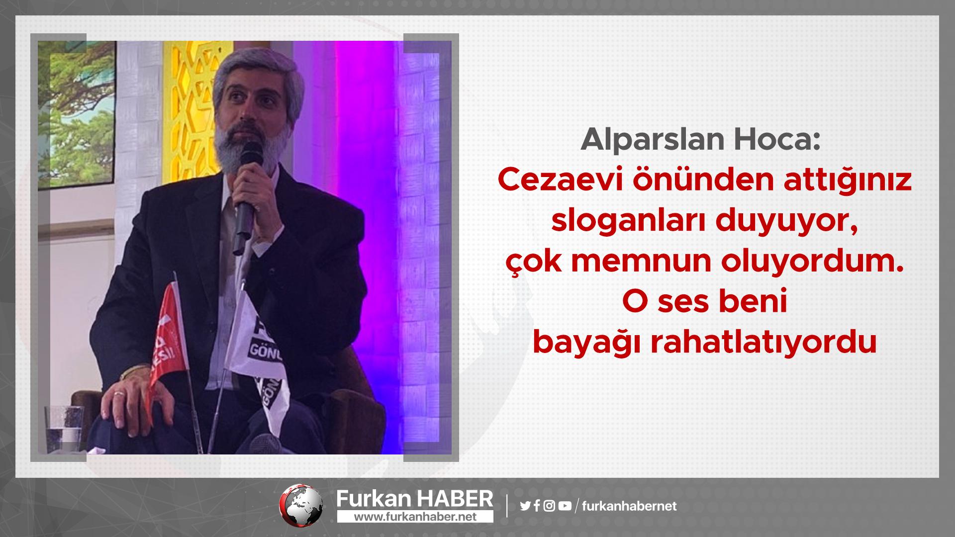 Alparslan Hoca: Cezaevi önünden attığınız sloganları duyuyor, çok memnun oluyordum