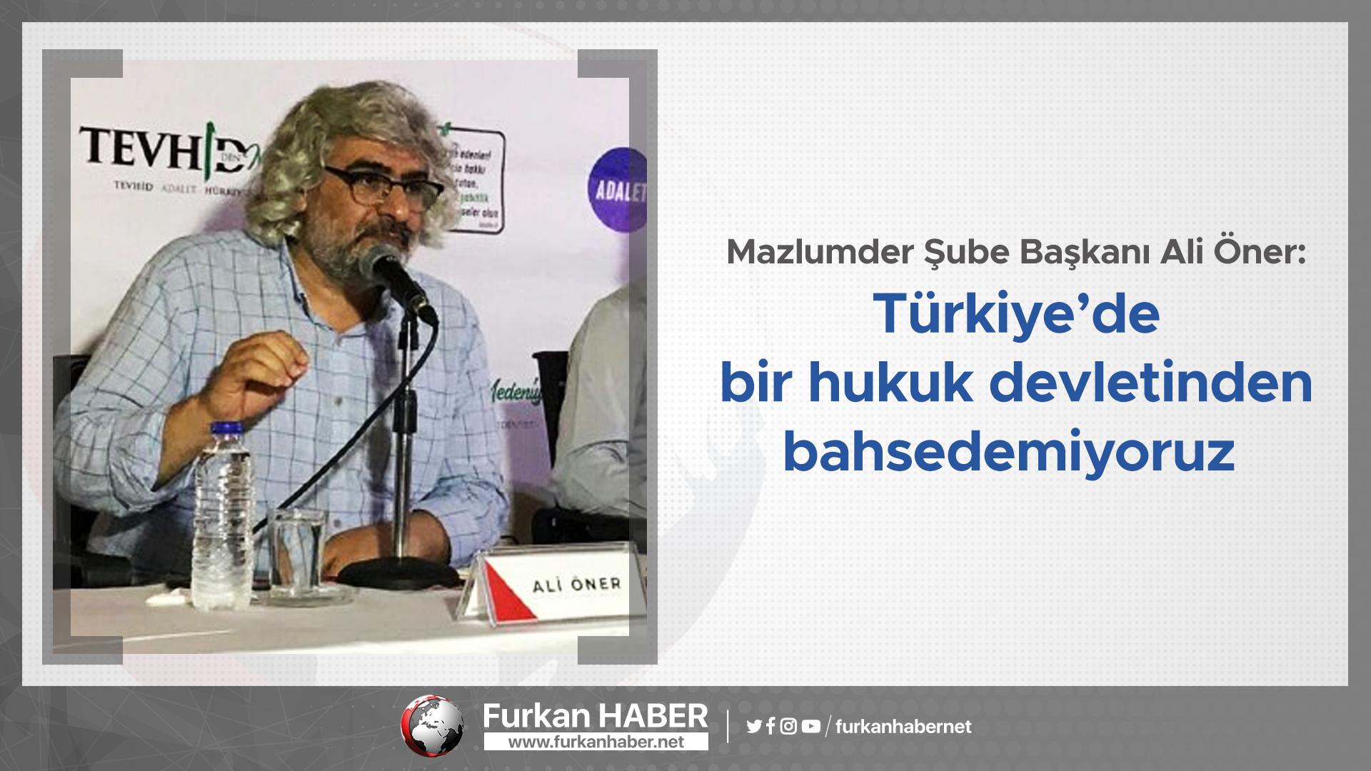 Mazlumder Şube Başkanı Ali Öner: Türkiye'de bir hukuk devletinden bahsedemiyoruz
