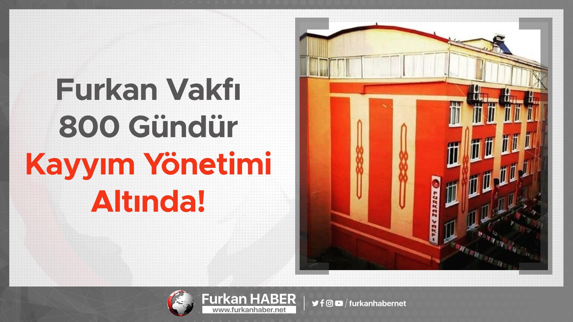 Furkan Vakfı 800 Gündür Kayyım Yönetimi Altında!