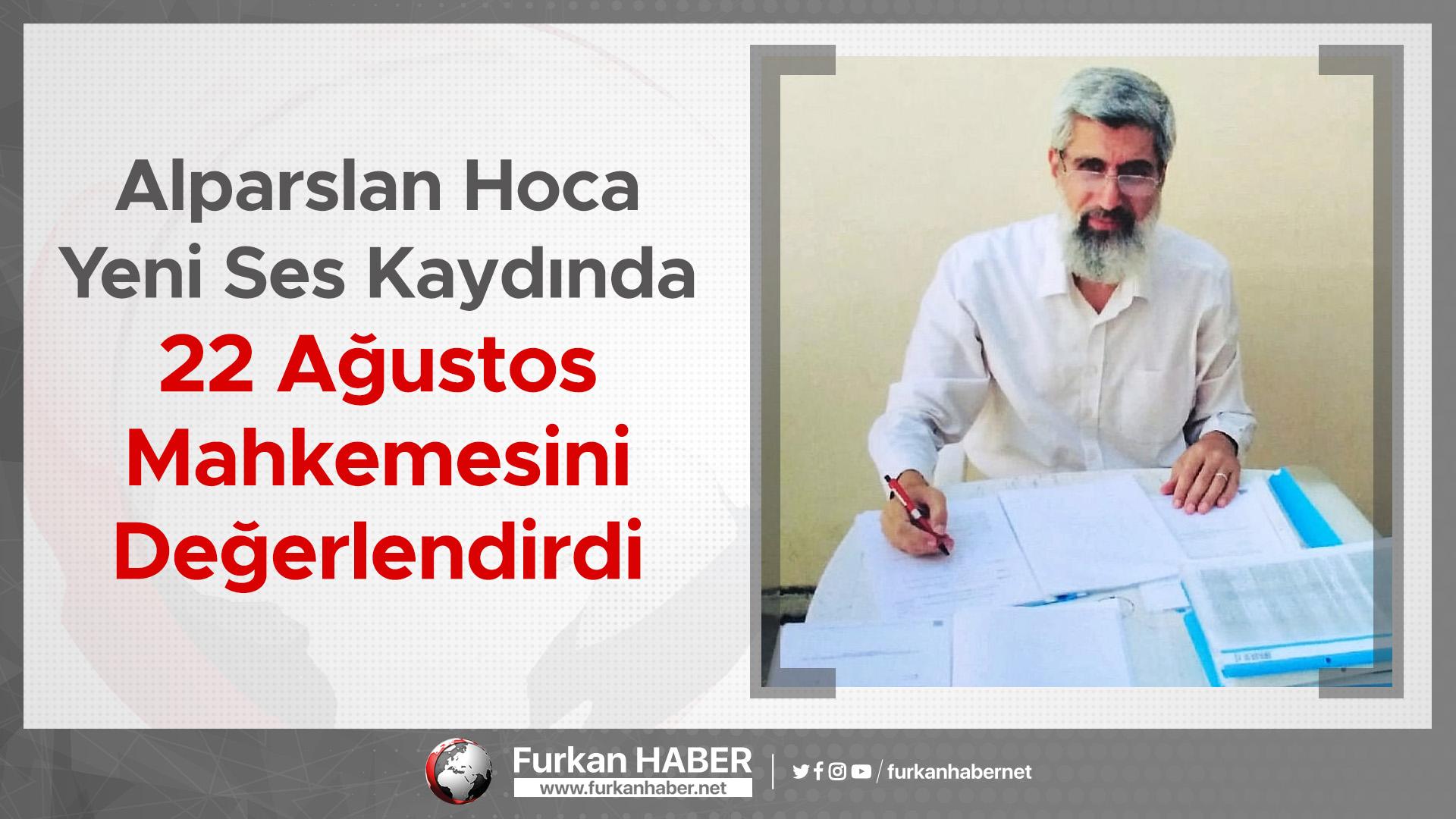 Alparslan Hoca Yeni Ses Kaydında 22 Ağustos Mahkemesini Değerlendirdi