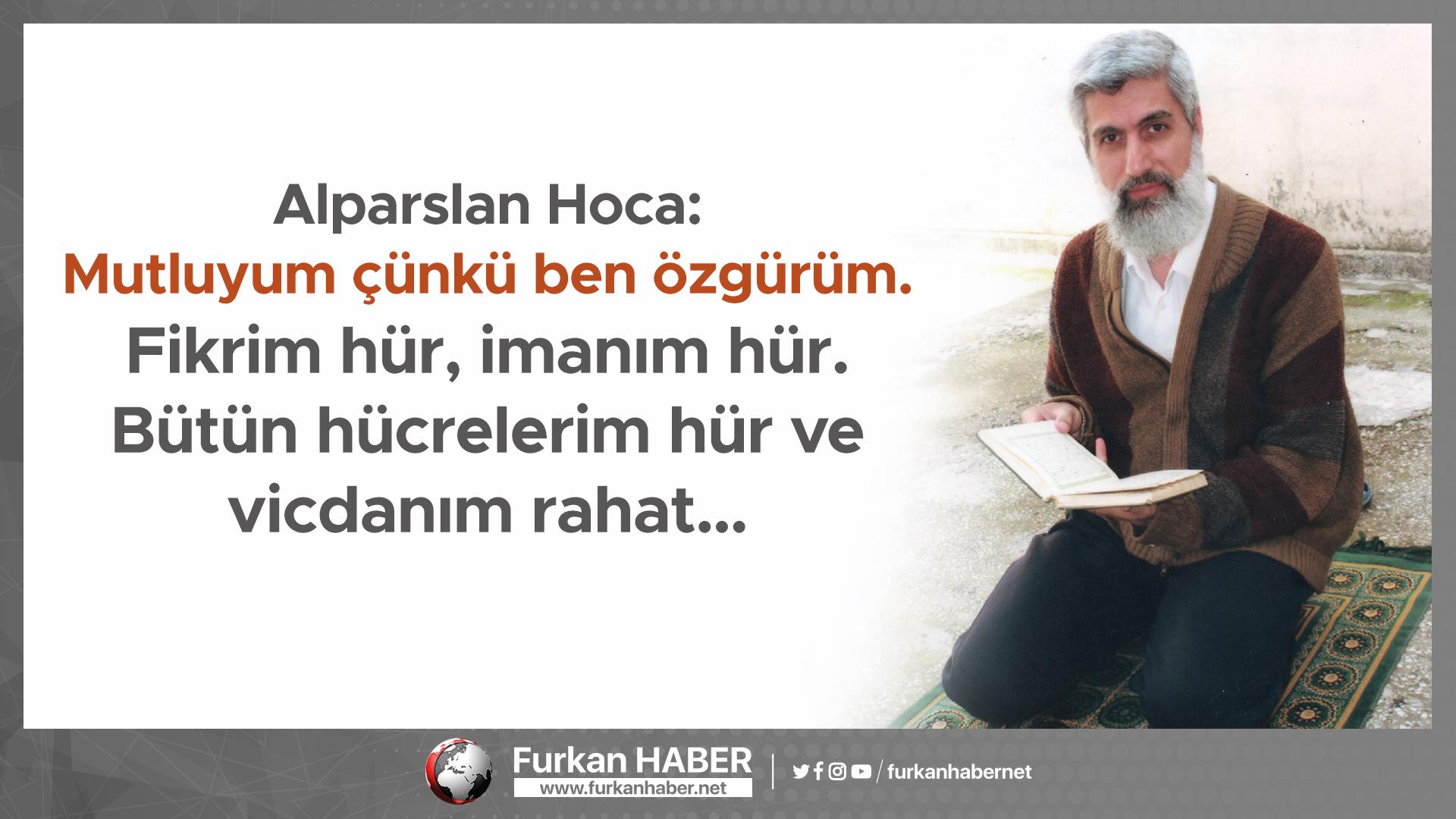 Alparslan Hoca: Mutluyum çünkü ben özgürüm. Fikrim hür, imanım hür. Bütün hücrelerim hür ve vicdanım rahat…