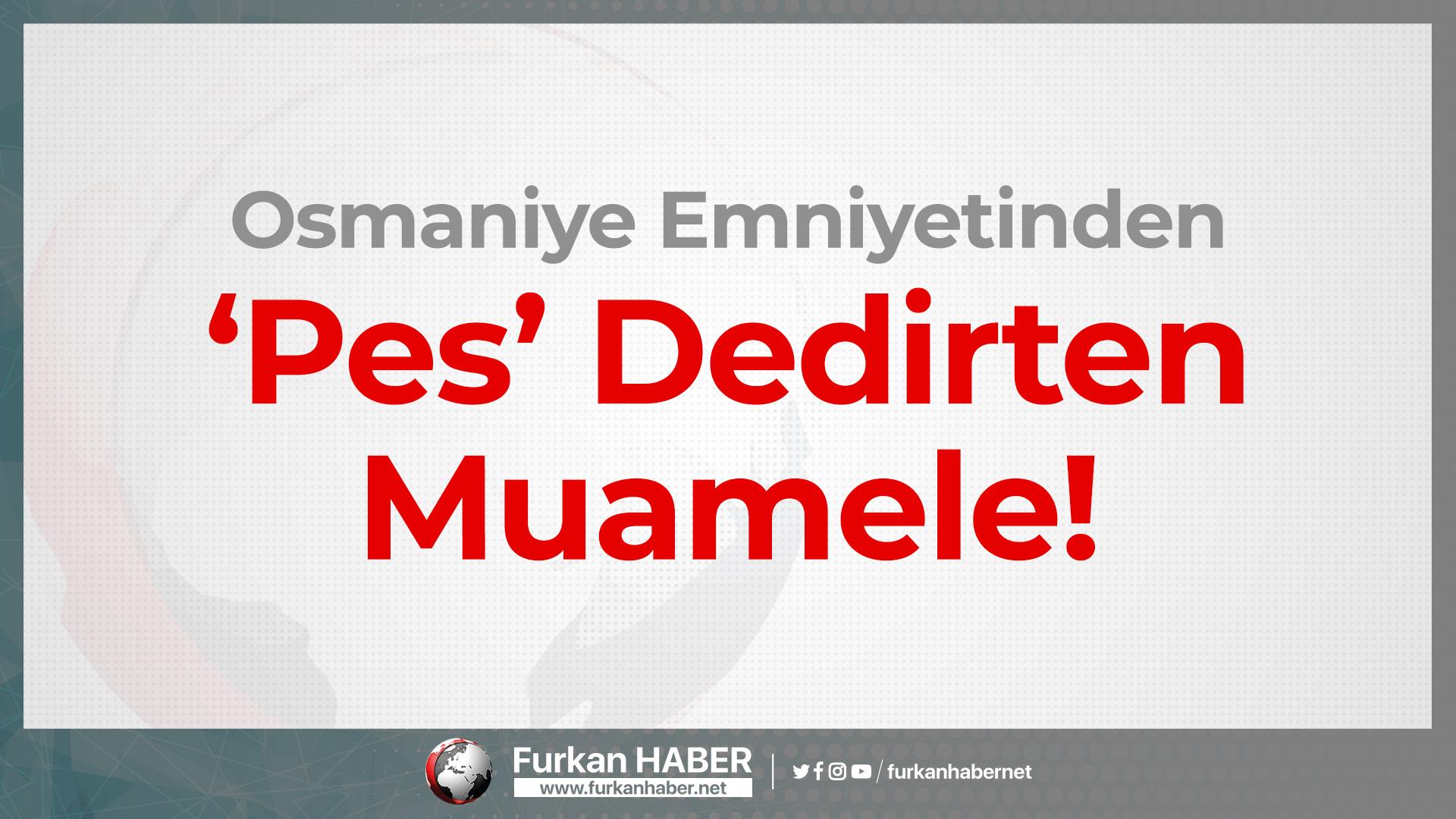 Osmaniye Emniyetinden 'Pes' Dedirten Muamele!