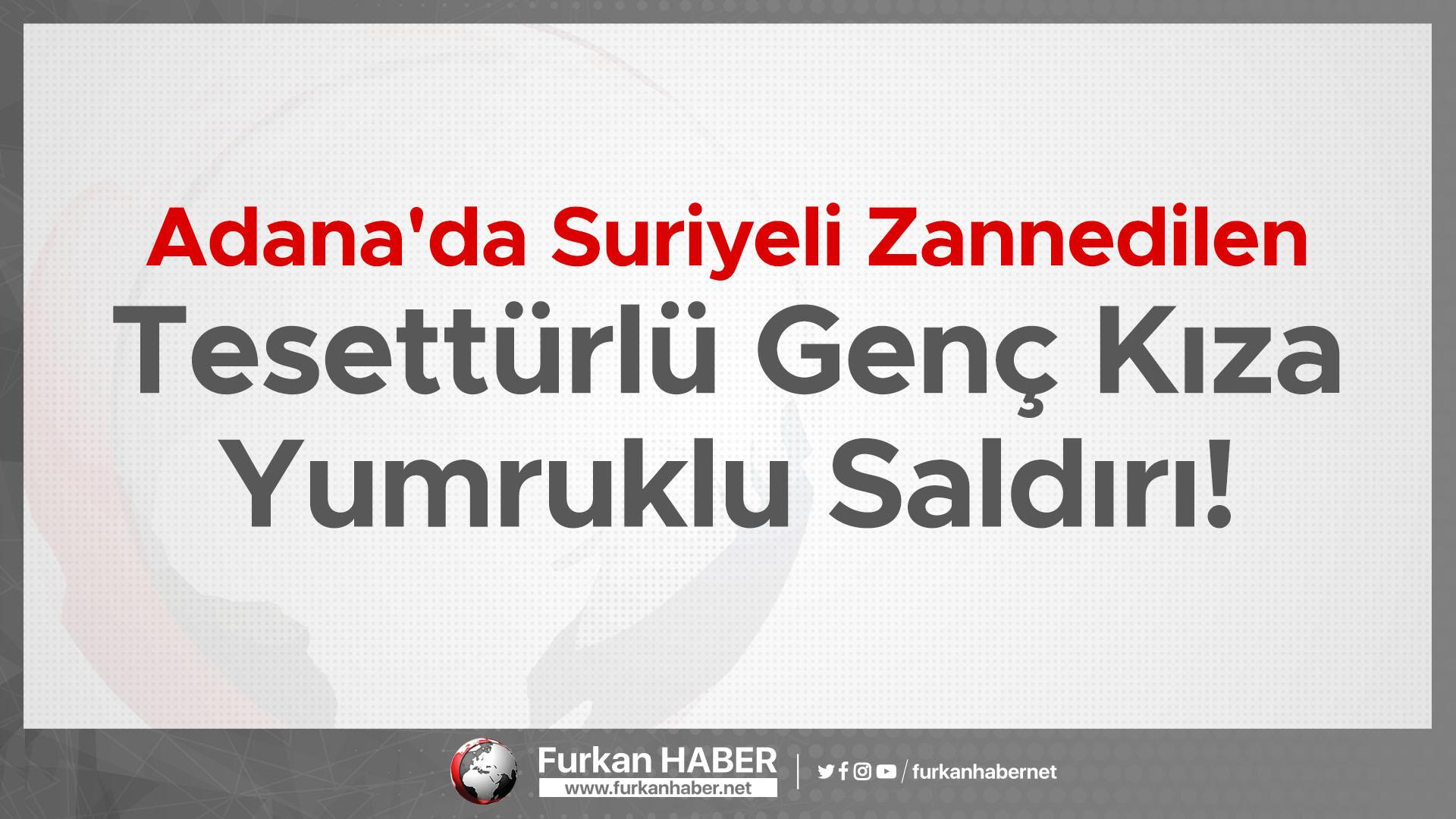 Adana'da Suriyeli Zannedilen Tesettürlü Genç Kıza Yumruklu Saldırı!