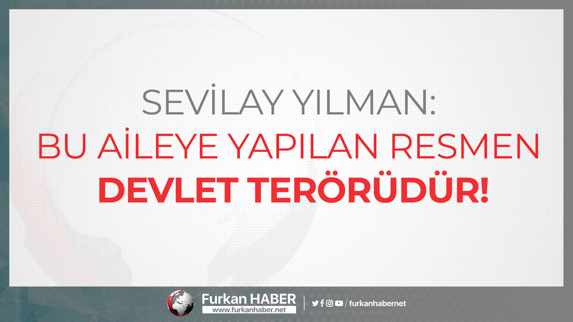 Sevilay Yılman: Bu Aileye Yapılan Resmen Devlet Terörüdür!