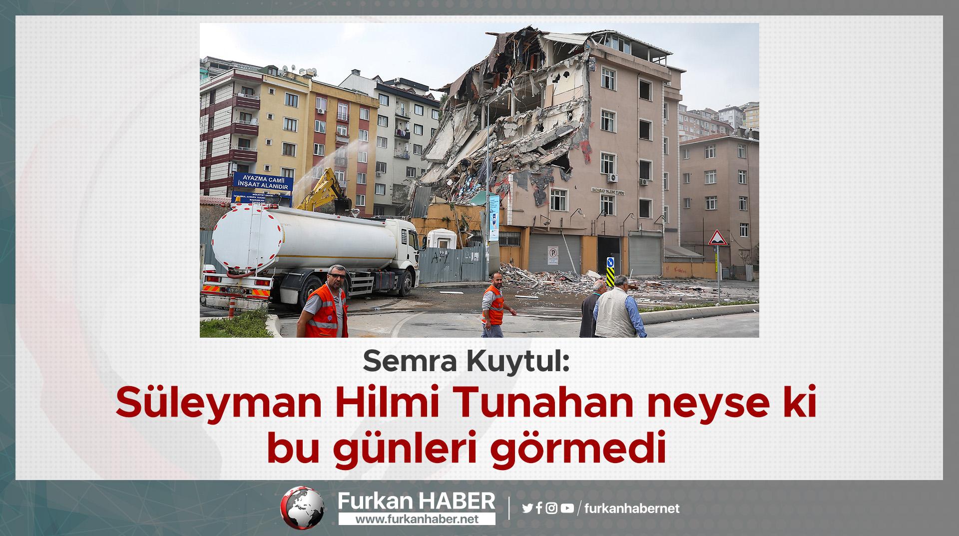 Semra Kuytul: Süleyman Hilmi Tunahan neyse ki bu günleri görmedi