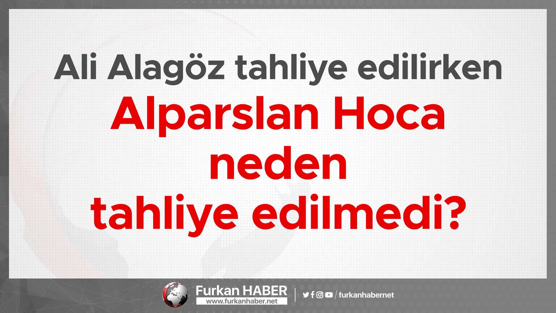 Ali Alagöz tahliye edilirken Alparslan Hoca neden tahliye edilmedi?