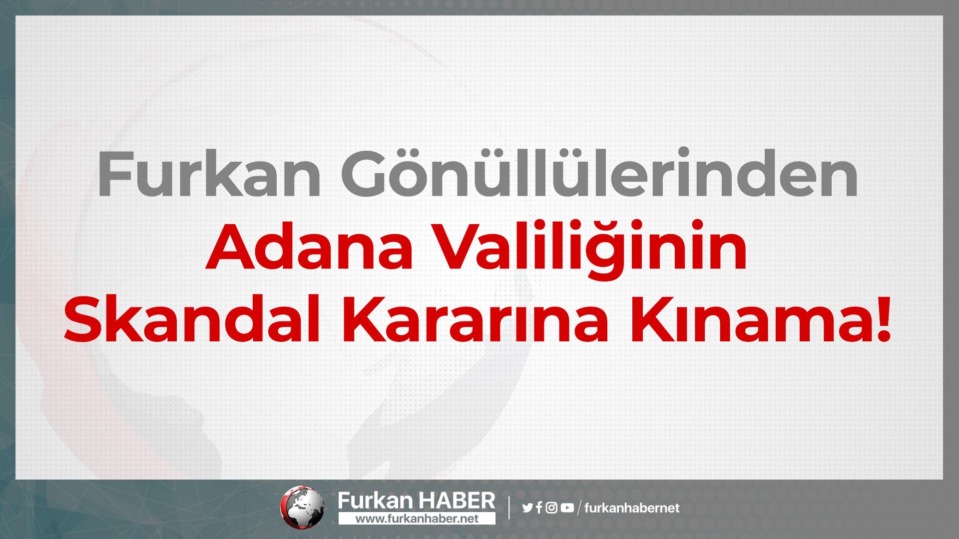 Furkan Gönüllülerinden Adana Valiliğinin Skandal Kararına Kınama!