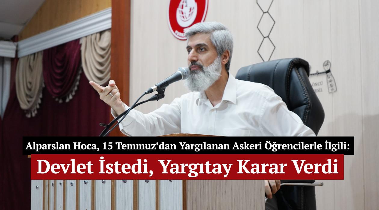 Alparslan Hoca, 15 Temmuz'dan Yargılanan Askeri Öğrencilerle İlgili: Devlet İstedi, Yargıtay Karar Verdi