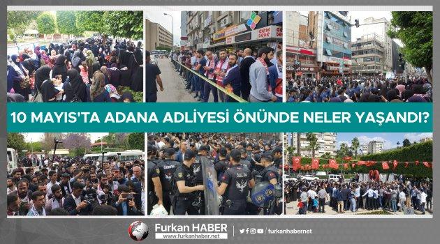 10 Mayıs'ta Adana Adliyesi Önünde Neler Yaşandı?