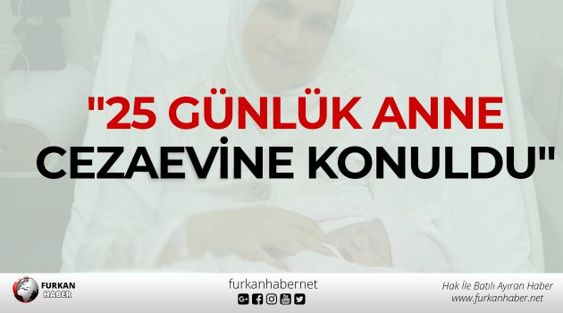 """""""25 günlük anne cezaevine konuldu"""""""