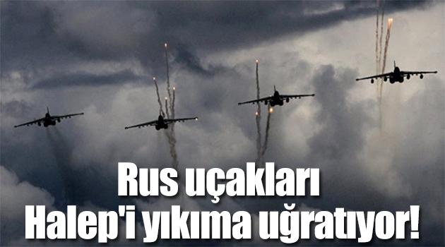 Rus uçakları Halep'i yıkıma uğratıyor!