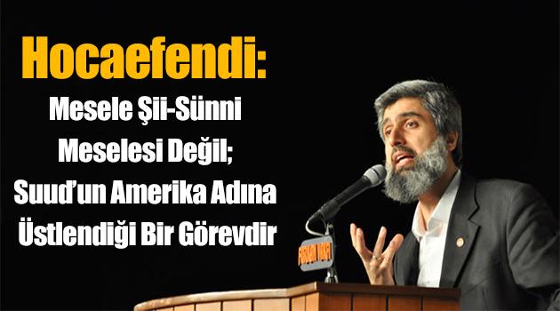 Hocaefendi: Mesele Şii-Sünni meselesi değil; Suud'un Amerika adına üstlendiği bir görevdir