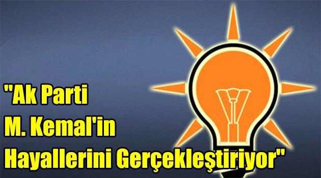 """""""Ak Parti M. Kemal'in Hayallerini Gerçekleştiriyor"""""""