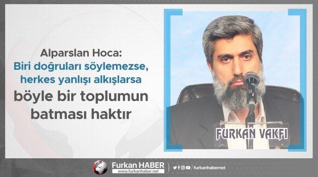Alparslan Hoca: Biri doğruları söylemezse, herkes yanlışı alkışlarsa böyle bir toplumun batması haktır