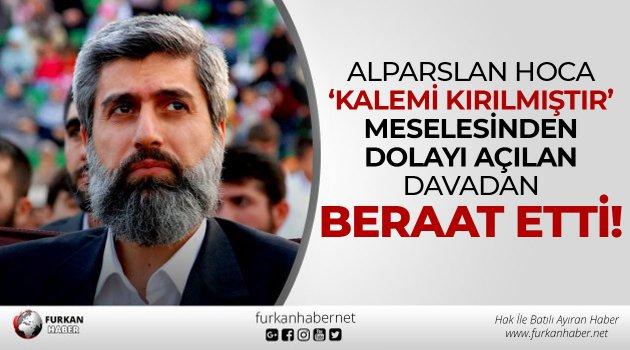 Alparslan Hoca 'Kalemi Kırılmıştır' meselesinden dolayı açılan davadan beraat etti!
