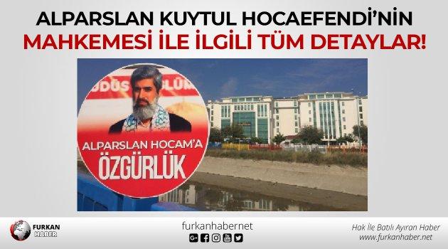 Alparslan Kuytul Hocaefendi'nin Mahkemesi İle İlgili Tüm Detaylar!