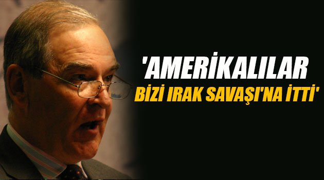 'Amerikalılar bizi Irak Savaşı'na itti'