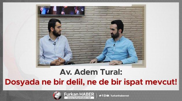 Av. Adem Tural: Dosyada ne bir delil, ne de bir ispat mevcut!