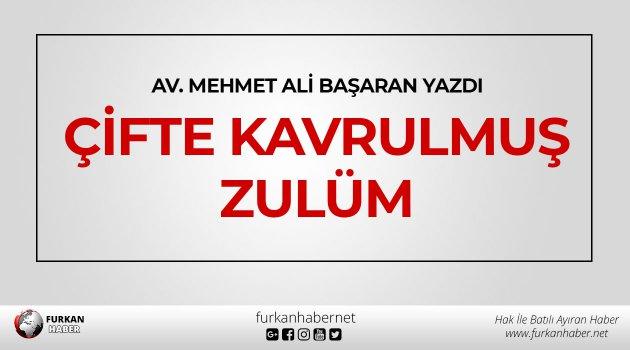 Av. Mehmet Ali Başaran Yazdı: Çifte kavrulmuş zulüm