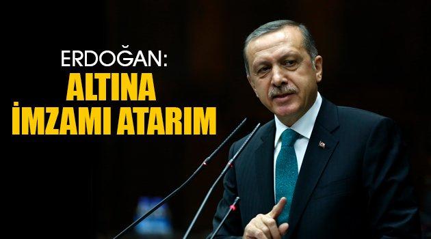 Erdoğan: Altına imzamı atarım