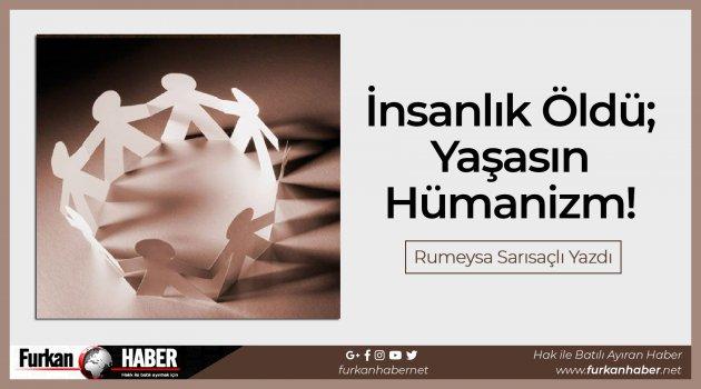 İnsanlık Öldü; Yaşasın Hümanizm!