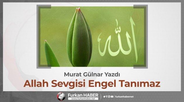 Murat Gülnar Yazdı: Allah Sevgisi Engel Tanımaz