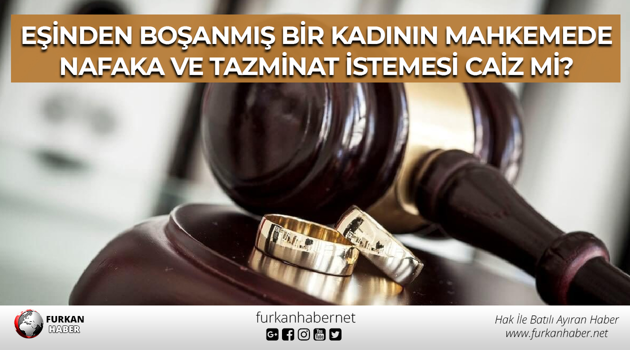 Eşinden boşanmış bir kadının mahkemede nafaka ve tazminat istemesi caiz mi?