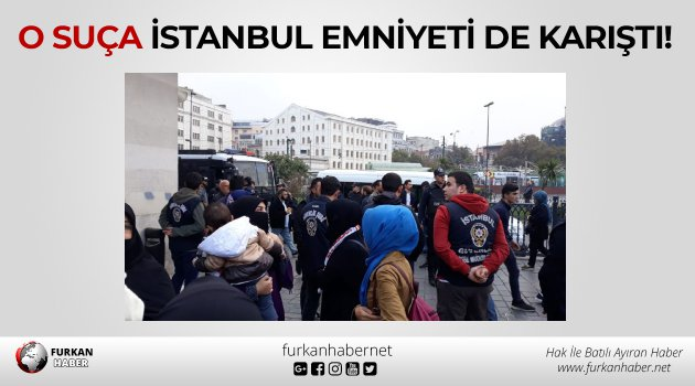 O suça İstanbul emniyeti de karıştı!