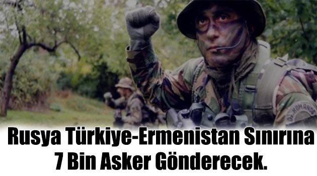 Rusya Türkiye-Ermenistan sınırına 7 bin asker gönderecek.