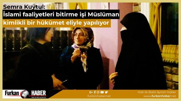 Semra Kuytul: İslami faaliyetleri bitirme işi Müslüman kimlikli bir hükümet eliyle yapılıyor