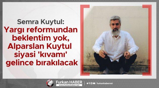 Semra Kuytul: Yargı reformundan beklentim yok, Alparslan Kuytul siyasi 'kıvamı' gelince bırakılacak