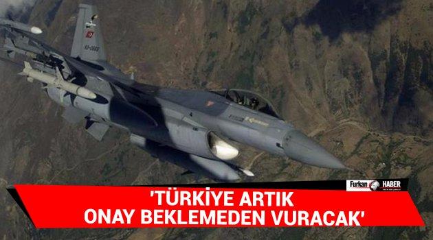 'Türkiye artık onay beklemeden vuracak'