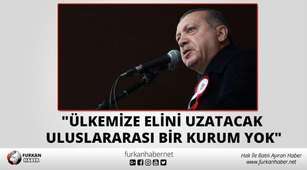 """""""Ülkemize elini uzatacak uluslararası bir kurum yok"""""""