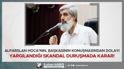 Alparslan Hoca'nın, Başkasının Konuşmasından Dolayı Yargılandığı Skandal Duruşmada Karar!