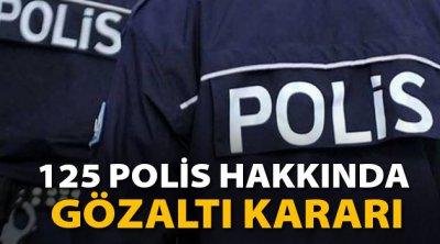 125 polis hakkında gözaltı kararı