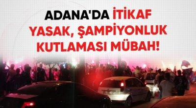 Adana'da İtikaf Yasak, Şampiyonluk Kutlaması Mübah!