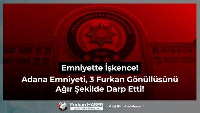 Emniyette İşkence! Adana Emniyeti, 3 Furkan Gönüllüsünü Ağır Şekilde Darp Etti!